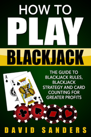 How To Play Blackjack: The Guide to Blackjack Rules, Blackjack Strategy and Card Counting for Greater Profits