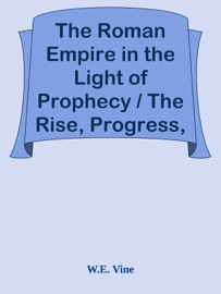 THE ROMAN EMPIRE IN THE LIGHT OF PROPHECY / THE RISE, PROGRESS, AND END OF THE FOURTH WORLD-EMPIRE