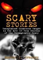 Scary Stories: Unexplained Creatures Caught in the Act: 10 True Stories of the Unimaginably Scary