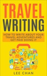 Travel Writing How To Write About Your Travel Adventures And Get Paid Doing It