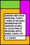 Ginseng And Other Medicinal Plants  A Book Of Valuable Information For Growers As Well As Collectors Of Medicinal Roots Barks Leaves Etc