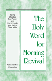 The Holy Word for Morning Revival - Taking Christ as Our Person and Living Him in and for the Church Life book