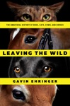 Leaving The Wild The Unnatural History Of Dogs Cats Cows And Horses
