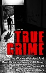 True Crime The Worlds Weirdest And Most Vicious Killers Of All Time True Crime Stories Of The Sick Minded Killers