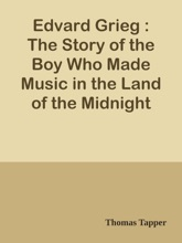 Edvard Grieg : The Story of the Boy Who Made Music in the Land of the Midnight Sun