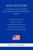 Federal Motor Vehicle Safety Standards - Electric-Powered Vehicles - Electrolyte Spillage and Electrical Shock Protection (US National Highway Traffic Safety Administration Regulation) (NHTSA) (2018 Edition) Book Cover