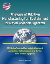 Analysis of Additive Manufacturing for Sustainment of Naval Aviation Systems: 3D Printing Technical And Logistical Factors of Applications for Sustainment of In-Service Naval Aviation Equipment