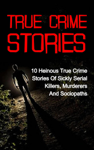 True Crime  Stories: 10 Heinous True Crime Stories of Sickly Serial Killers, Murderers and Sociopaths