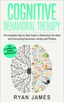 Cognitive Behavioral Therapy The Complete Step-by-Step Guide On Retraining Your Brain And Overcoming Depression Anxiety And Phobias