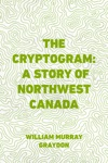 The Cryptogram A Story Of Northwest Canada