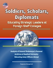 Soldiers, Scholars, Diplomats: Educating Strategic Leaders at Foreign Staff Colleges - Analysis of General Wedemeyer's Personal Archives at Stanford University, Educating Army Officers Abroad