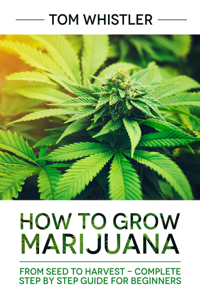 How to Grow Marijuana : From Seed to Harvest - Complete Step by Step Guide for Beginners La couverture du livre martien