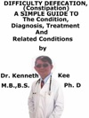 Difficult Defecation Constipation A Simple Guide To The Condition Diagnosis Treatment And Related Conditions