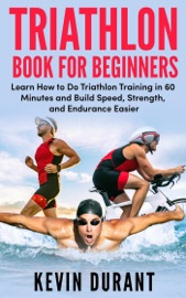 Triathlon Book For Beginners Learn How To Do Triathlon Training In 60 Minutes And Build Speed Strength And Endurance Easier