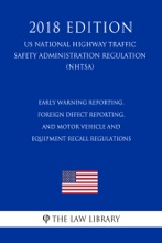 Early Warning Reporting, Foreign Defect Reporting, and Motor Vehicle and Equipment Recall Regulations (US National Highway Traffic Safety Administration Regulation) (NHTSA) (2018 Edition)