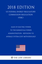 Sales of Electric Power to the Bonneville Power Administration - Revisions to Average System Cost Methodology (US Federal Energy Regulatory Commission Regulation) (FERC) (2018 Edition)