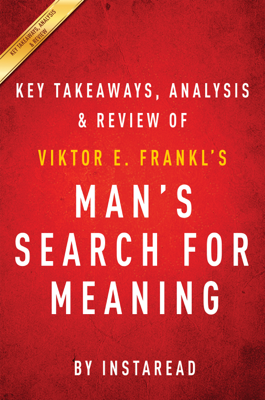Man's Search for Meaning: by Viktor E. Frankl  Key Takeaways, Analysis & Review - Instaread book