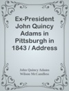Ex-President John Quincy Adams In Pittsburgh In 1843  Address Of Welcome By Wilson McCandless And Mr Adams Reply Together With A Letter From Mr Adams Relative To Judge Brackenridges Modern Chivalry