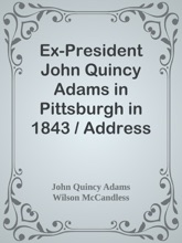 Ex-President John Quincy Adams in Pittsburgh in 1843 / Address of Welcome, by Wilson McCandless, and Mr. Adams' Reply; together with a letter from Mr. Adams Relative to Judge Brackenridge's