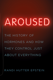 Aroused: The History of Hormones and How They Control Just About Everything book