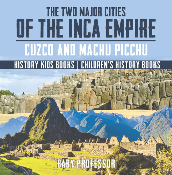 The Two Major Cities of the Inca Empire : Cuzco and Machu Picchu - History Kids Books Children's History Books