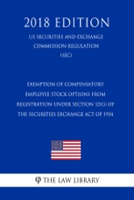 Exemption of Compensatory Employee Stock Options From Registration Under Section 12(G) of the Securities Exchange Act of 1934 (US Securities and Exchange Commission Regulation) (SEC) (2018 Edition)