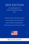 Charter Schools Program Grants To State Educational Agencies - Final Priorities Requirements Definitions And Selection Criteria US Department Of Education Regulation ED 2018 Edition
