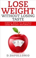 Lose Weight: Lose Weight Without Losing Taste- Simple Ways to Lose Weight Naturally