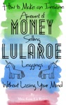How To Make An Insane Amount Of Money Selling LuLaRoe Leggings Without Losing Your Mind