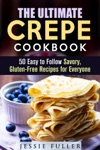 The Ultimate Crepe Cookbook 50 Easy To Follow Savory Gluten-Free Recipes For Everyone