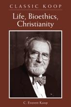 Classic Koop: Life, Bioethics, Christianity