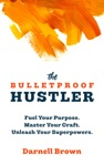 The Bulletproof Hustler Fuel Your Purpose Master Your Craft Unleash Your Superpowers