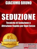 SEDUZIONE. Tecniche di Seduzione e Attrazione Rapida e Comunicazione Pratica per Ogni Sesso.