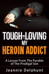 Tough-Loving My Heroin Addict A Lesson From The Parable Of The Prodigal Son