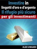 Investire in lingotti d'oro e d'argento - Il rifugio più sicuro per gli investimenti