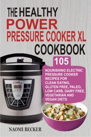 THE HEALTHY  POWER PRESSURE COOKER XL COOKBOOK: 105 NOURISHING ELECTRIC PRESSURE COOKER RECIPES FOR CLEAN EATING, GLUTEN FREE, PALEO, LOW CARB, DAIRY FREE, VEGETARIAN AND VEGAN DIETS