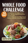 Whole Food Challenge 30 Day Whole Food Diet Meal Plan With 100 Recipes For Healthy Weight Loss Dairy Free Gluten Free Paleo Sugar Free And Vegan Recipes