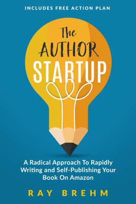 The Author Startup: A Radical Approach To Rapidly Writing and Self-Publishing Your Book On Amazon - Ray Brehm book