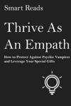 Thrive As An Empath How To Protect Against Psychic Vampires And Leverage Your Special Gifts