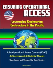 Ensuring Operational Access: Leveraging Engineering Contractors in the Pacific - Joint Operational Access Concept (JOAC), Anti-access and Anti-denial Threats, Wake Island and Vietnam War Case Studies