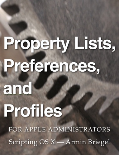 Property Lists, Preferences and Profiles for Apple Administrators Book