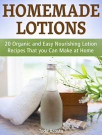 Homemade Lotions: 20 Organic and Easy Nourishing Lotion Recipes That you Can Make at Home