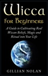 Wicca Wicca For Beginners A Guide To Cultivating Real Wiccan Beliefs Magic And Ritual Into Your Life