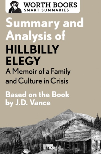 Worth Books - Summary and Analysis of Hillbilly Elegy: A Memoir of a Family and Culture in Crisis