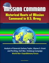 Mission Command: Historical Roots of Mission Command in U.S. Army – Analysis of Generals Zachary Taylor, Ulysses S. Grant, and Pershing, Civil War, Vicksburg Campaign, World War I Expeditionary Forces