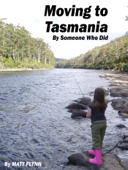 Moving to Tasmania. By Someone who Did.