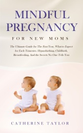 Mindful Pregnancy For New Moms The Ultimate Guide For The First Year What To Expect For Each Trimester Hypnobirthing Childbirth Breastfeeding And The Secrets No One Tells You