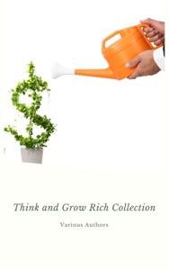 Think and Grow Rich Collection - The Essentials Writings on Wealth and Prosperity