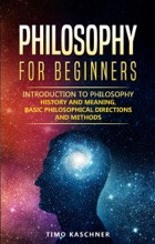 Philosophy for Beginners: Introduction to Philosophy - History and Meaning, Basic Philosophical Directions and Methods