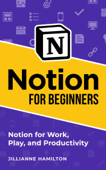Notion for Beginners: Notion for Work, Play, and Productivity
